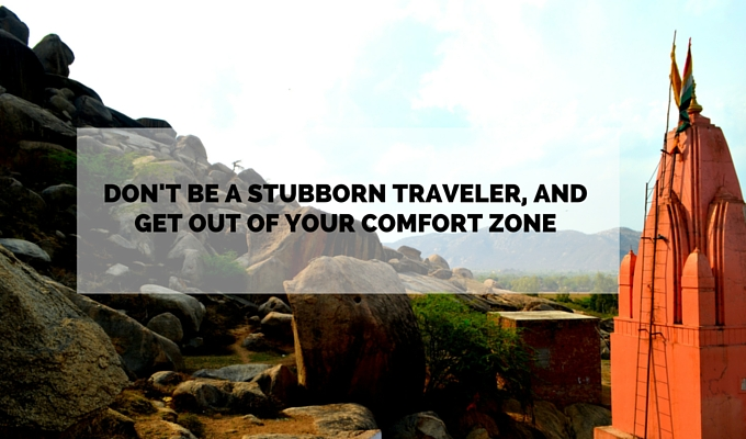 Don't be a stubborn traveler, and get out of your comfort zone