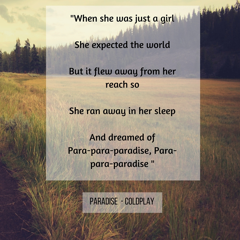 When she was just a girlShe expected the worldBut it flew away from her reach soShe ran away in her sleepAnd dreamed ofPara-para-paradise, Para-para-paradise,